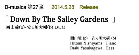 D-musica 第27弾 『Down By The Salley Gardens』 西山瞳(p)・安ヵ川大樹(b) DUO