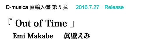 D-musica 直輸入盤 第5弾   2016.7.27 Release 『 Out of Time 』
